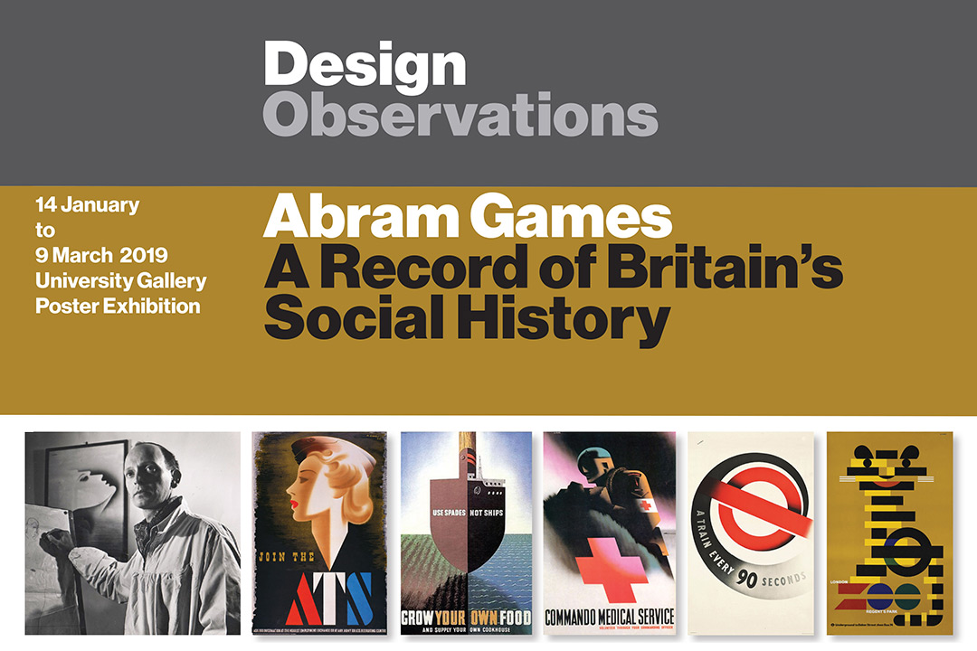 Poster with black-and-white image of artist and five samples of his work with text: Design Observatons: Abram Games, A record of Britain's Social History, 14 January to 9 March, 2019, University Gallery Poster Exhibition